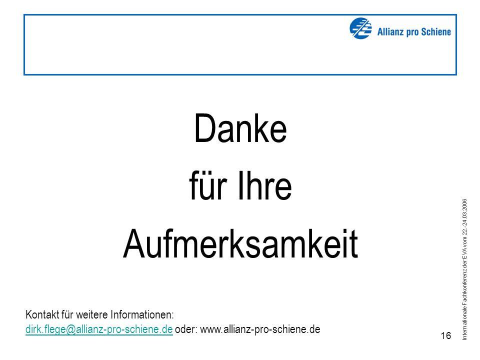 Internationale Fachkonferenz der EVA vom 22.-24.03.2006 16 Danke für Ihre Aufmerksamkeit Kontakt für weitere Informationen: dirk.flege@allianz-pro-schiene.de oder: www.allianz-pro-schiene.de dirk.flege@allianz-pro-schiene.de