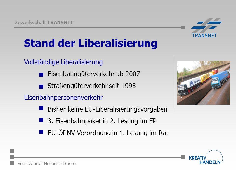 Gewerkschaft TRANSNET Vorsitzender Norbert Hansen Stand der Liberalisierung Vollständige Liberalisierung Eisenbahngüterverkehr ab 2007 Straßengüterverkehr seit 1998 Eisenbahnpersonenverkehr Bisher keine EU-Liberalisierungsvorgaben 3.