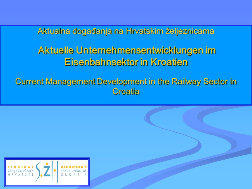 Aktualna događanja na Hrvatskim željeznicama Aktuelle Unternehmensentwicklungen im Eisenbahnsektor in Kroatien Current Management Development in the Railway Sector in Croatia