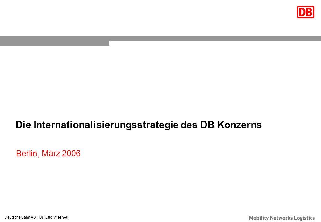 Deutsche Bahn AG | Dr. Otto Wiesheu Berlin, März 2006 Die Internationalisierungsstrategie des DB Konzerns