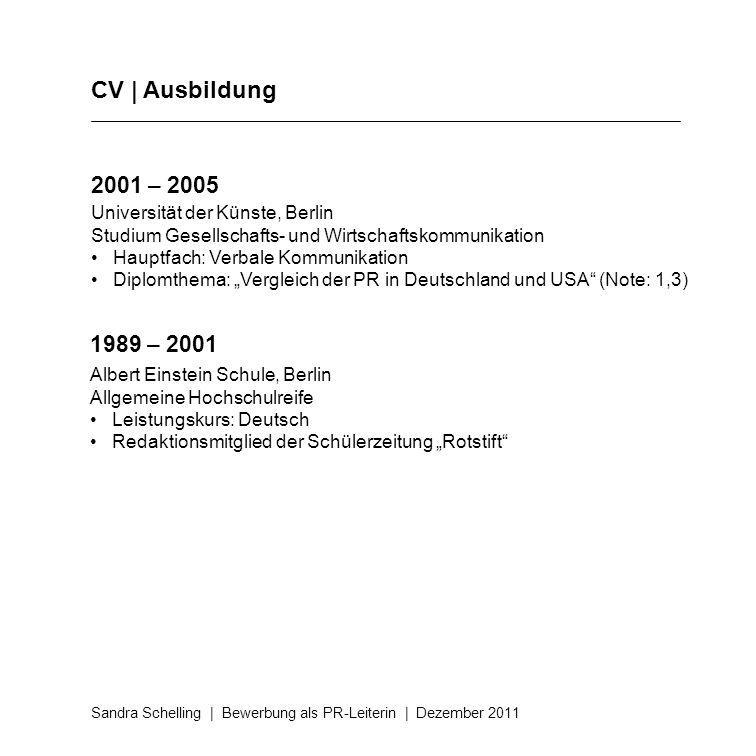 CV | Ausbildung Sandra Schelling | Bewerbung als PR-Leiterin | Dezember 2011 2001 – 2005 Universität der Künste, Berlin Studium Gesellschafts- und Wir