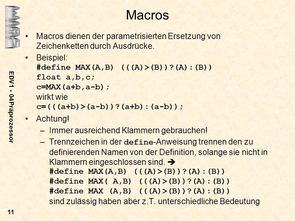 EDV1 - 04Präprozessor 11 Macros Macros dienen der parametrisierten Ersetzung von Zeichenketten durch Ausdrücke. Beispiel: #define MAX(A,B) (((A)>(B))?