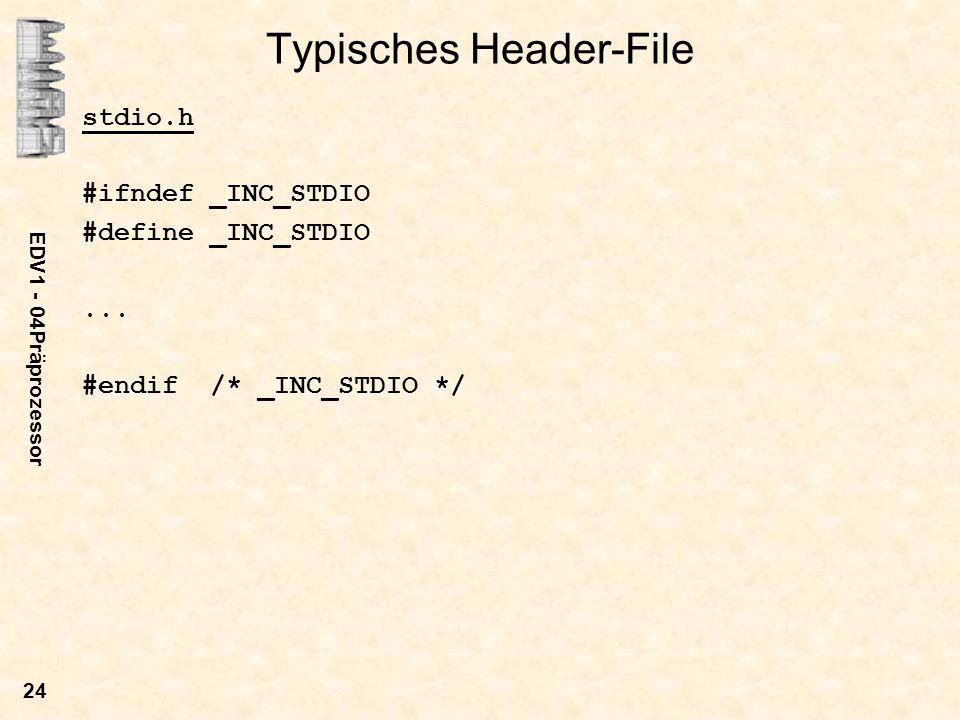 EDV1 - 04Präprozessor 24 Typisches Header-File stdio.h #ifndef _INC_STDIO #define _INC_STDIO... #endif /* _INC_STDIO */