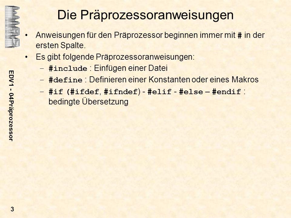 EDV1 - 04Präprozessor 3 Die Präprozessoranweisungen Anweisungen für den Präprozessor beginnen immer mit # in der ersten Spalte. Es gibt folgende Präpr