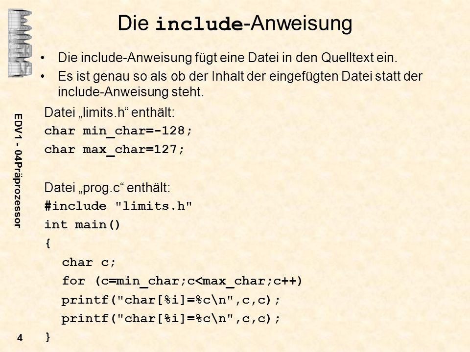 EDV1 - 04Präprozessor 5 Compileraufruf: gcc –ansi prog.c –E –o prog.i erzeugt die Datei prog.i # 1 prog.c # 1 limits.h 1 char min_char=-128; char max_char=127; # 1 prog.c 2 int main() { char c; for (c=min_char;c<max_char;c++) printf( char[%i]=%c\n ,c,c); }