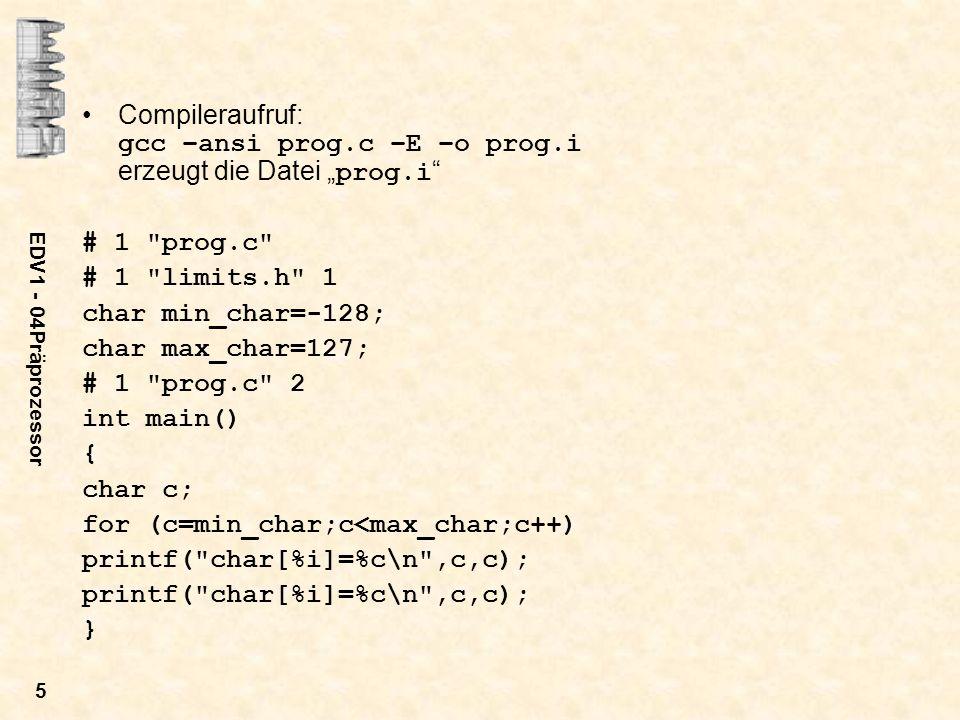 EDV1 - 04Präprozessor 6 Zwei Formen der include-Anweisung –#include sucht die Datei im Standarbibliothekspfad –#include filename sucht die Datei im aktuellen Verzeichnis Z.B.: #include #include limits.h Anwendungen der include-Anweisung: –Einfügen von header-Dateien, die die Schnittstellendefinition von Prozeduren enthalten –Einfügen von Definitionen von Konstanten und Typen