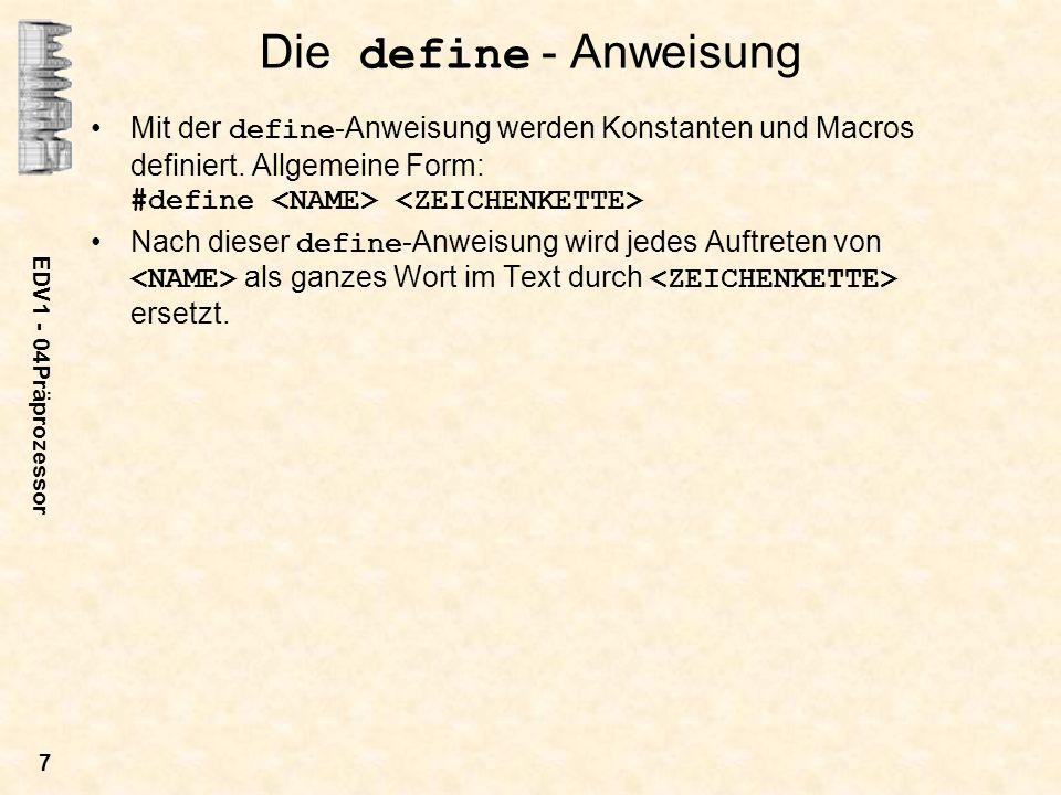 EDV1 - 04Präprozessor 7 Die define - Anweisung Mit der define -Anweisung werden Konstanten und Macros definiert. Allgemeine Form: #define Nach dieser