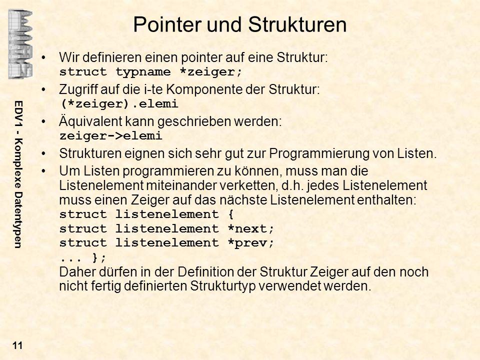 EDV1 - Komplexe Datentypen 11 Pointer und Strukturen Wir definieren einen pointer auf eine Struktur: struct typname *zeiger; Zugriff auf die i-te Komp