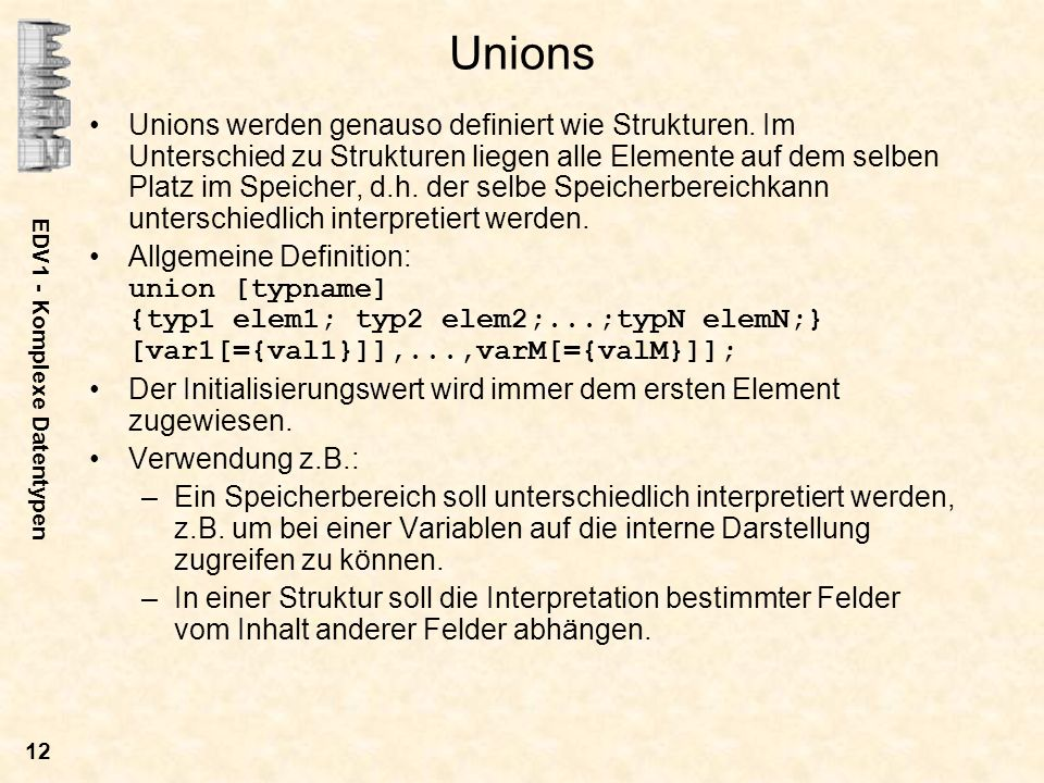 EDV1 - Komplexe Datentypen 12 Unions Unions werden genauso definiert wie Strukturen. Im Unterschied zu Strukturen liegen alle Elemente auf dem selben