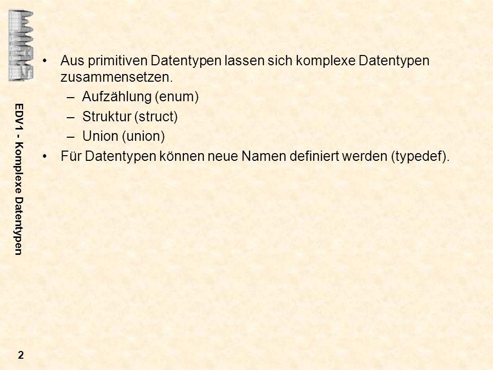 EDV1 - Komplexe Datentypen 3 Aufzählungstypen Allgemeine Definition: enum [typname] [{name1[=wert1],...,nameN[=wertN]}] [var1[=val1]],...,[varM[=valM]] ; –Es wird der Aufzählungstyp typname definiert.