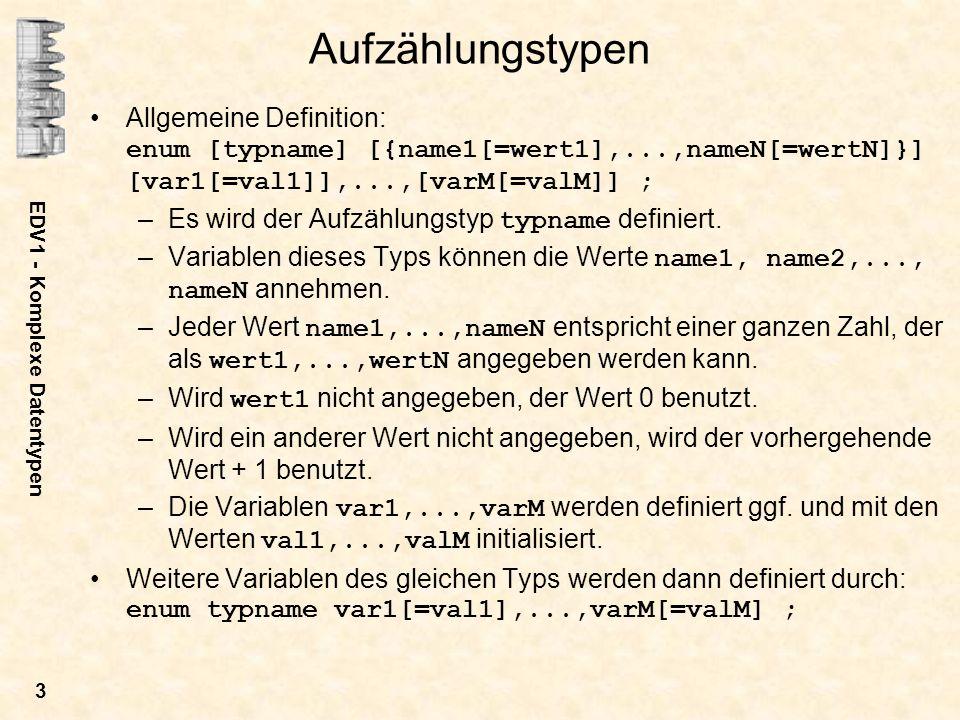 EDV1 - Komplexe Datentypen 4 Typdefinition und Variabelendefinition können getrennt werden: enum typname {name1[=wert1],...,nameN[=wertN]} ; enum typname var1[=val1],...,varM[=valM] ; Beispiel: enum farben {rot, gruen, blau, weiss, schwarz} fg=schwarz, bg=weiss; enum colors {red, rot=red, gruen, green=gruen, blau, blue=blau}; Vorteile: –Texte können selbsterklärend sein.