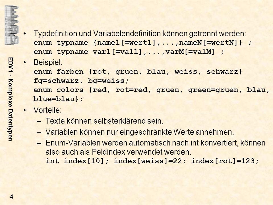 EDV1 - Komplexe Datentypen 5 Strukturen Allgemeine Definition: struct [typname] {typ1 elem1; typ2 elem2;...;typN elemN;} [var1[={val11,...,val1N}]],..., [varM[={valM1,...,valMN}]]; Es wird eine Struktur mit dem Namen typname definiert.