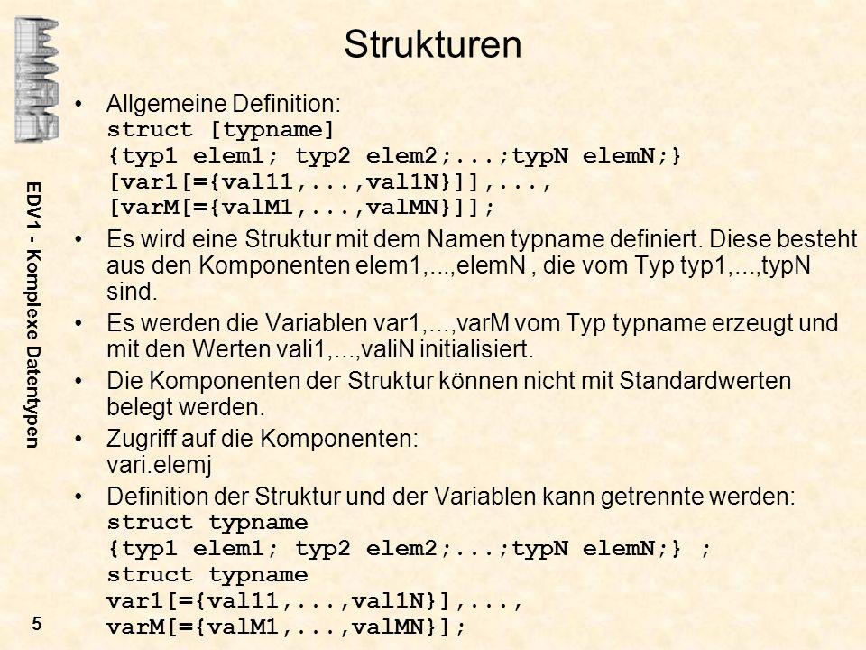 EDV1 - Komplexe Datentypen 5 Strukturen Allgemeine Definition: struct [typname] {typ1 elem1; typ2 elem2;...;typN elemN;} [var1[={val11,...,val1N}]],..