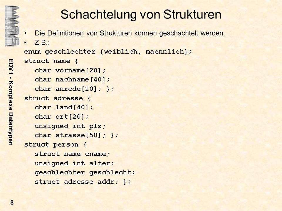 EDV1 - Komplexe Datentypen 8 Schachtelung von Strukturen Die Definitionen von Strukturen können geschachtelt werden. Z.B.: enum geschlechter {weiblich