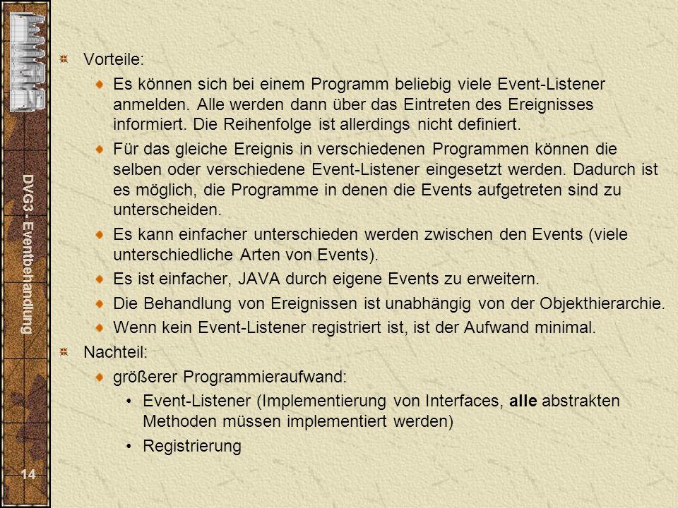 DVG3 - Eventbehandlung 14 Vorteile: Es können sich bei einem Programm beliebig viele Event-Listener anmelden. Alle werden dann über das Eintreten des