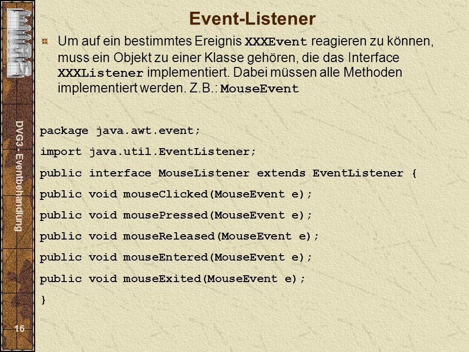 DVG3 - Eventbehandlung 16 Event-Listener Um auf ein bestimmtes Ereignis XXXEvent reagieren zu können, muss ein Objekt zu einer Klasse gehören, die das Interface XXXListener implementiert.
