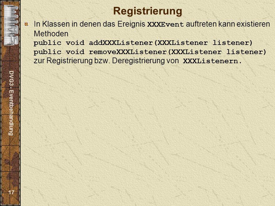 DVG3 - Eventbehandlung 17 Registrierung In Klassen in denen das Ereignis XXXEvent auftreten kann existieren Methoden public void addXXXListener(XXXListener listener) public void removeXXXListener(XXXListener listener) zur Registrierung bzw.