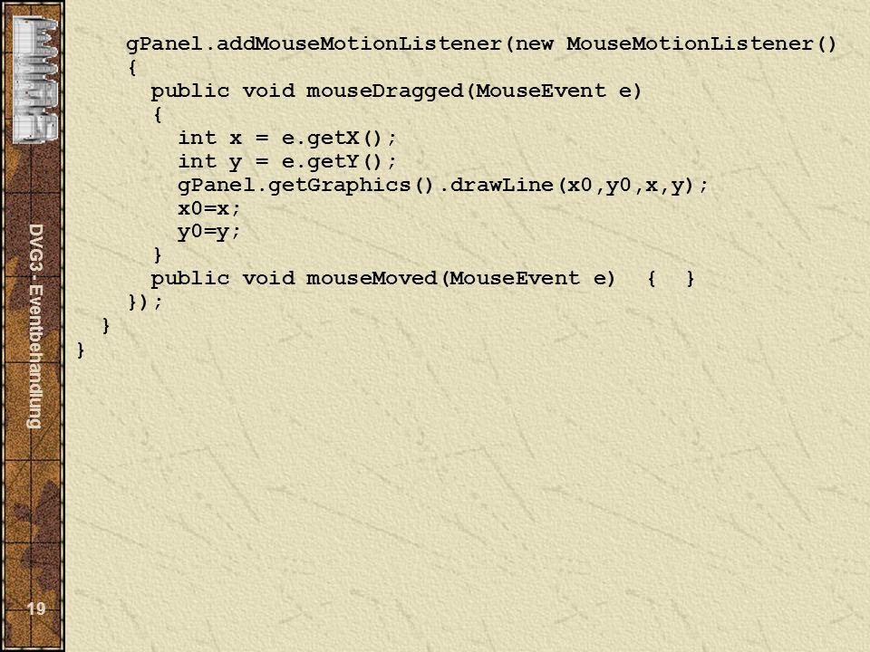 DVG3 - Eventbehandlung 19 gPanel.addMouseMotionListener(new MouseMotionListener() { public void mouseDragged(MouseEvent e) { int x = e.getX(); int y = e.getY(); gPanel.getGraphics().drawLine(x0,y0,x,y); x0=x; y0=y; } public void mouseMoved(MouseEvent e) { } }); }