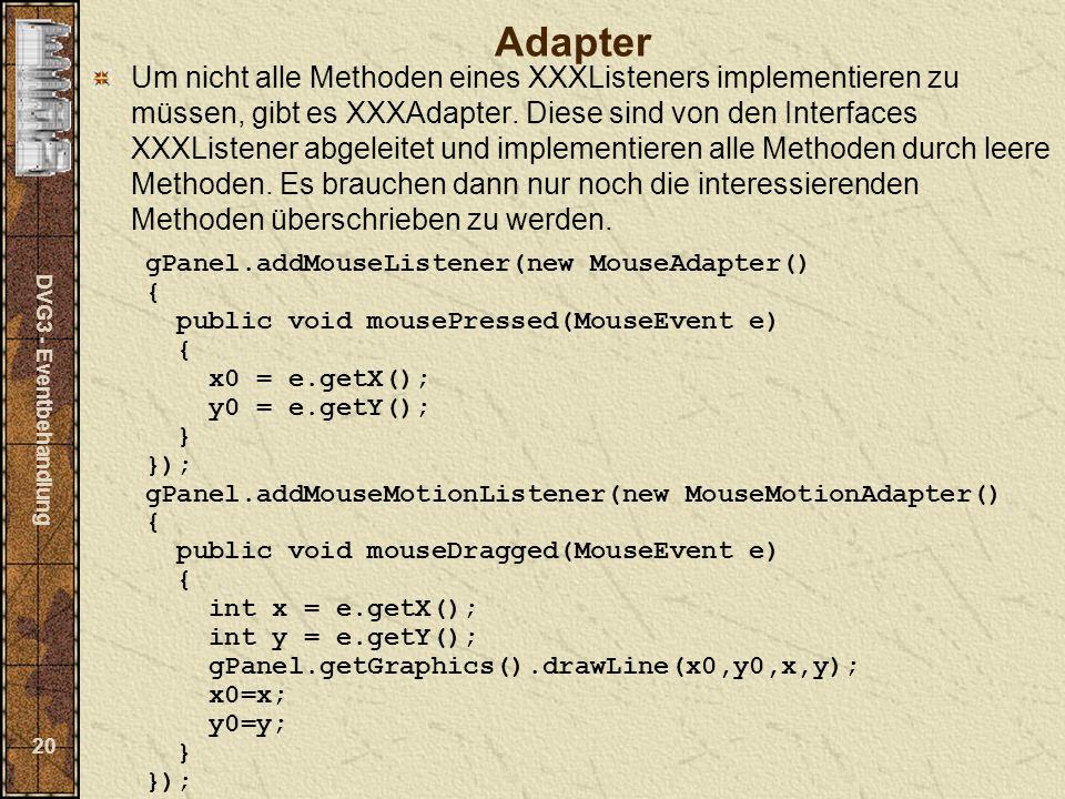 DVG3 - Eventbehandlung 20 Adapter Um nicht alle Methoden eines XXXListeners implementieren zu müssen, gibt es XXXAdapter. Diese sind von den Interface