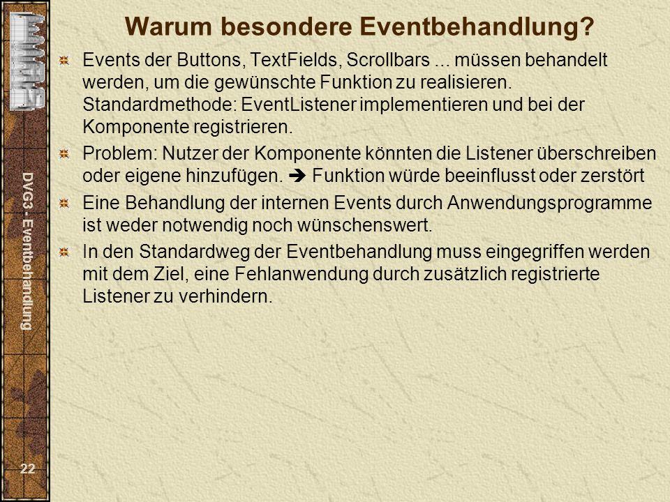 DVG3 - Eventbehandlung 22 Warum besondere Eventbehandlung? Events der Buttons, TextFields, Scrollbars... müssen behandelt werden, um die gewünschte Fu