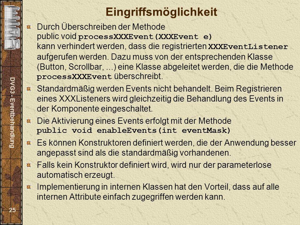 DVG3 - Eventbehandlung 25 Eingriffsmöglichkeit Durch Überschreiben der Methode public void processXXXEvent(XXXEvent e) kann verhindert werden, dass die registrierten XXXEventListener aufgerufen werden.