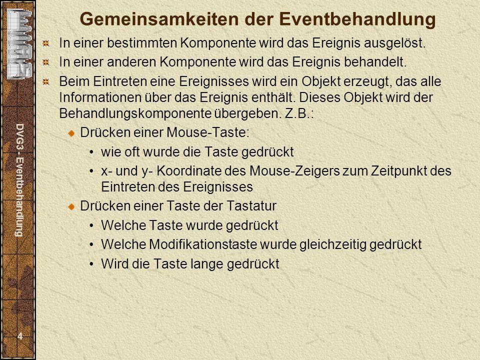 DVG3 - Eventbehandlung 4 Gemeinsamkeiten der Eventbehandlung In einer bestimmten Komponente wird das Ereignis ausgelöst. In einer anderen Komponente w