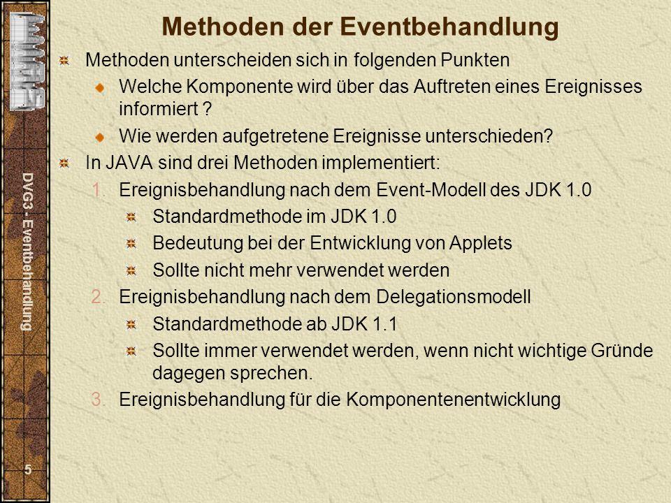 DVG3 - Eventbehandlung 5 Methoden der Eventbehandlung Methoden unterscheiden sich in folgenden Punkten Welche Komponente wird über das Auftreten eines Ereignisses informiert .