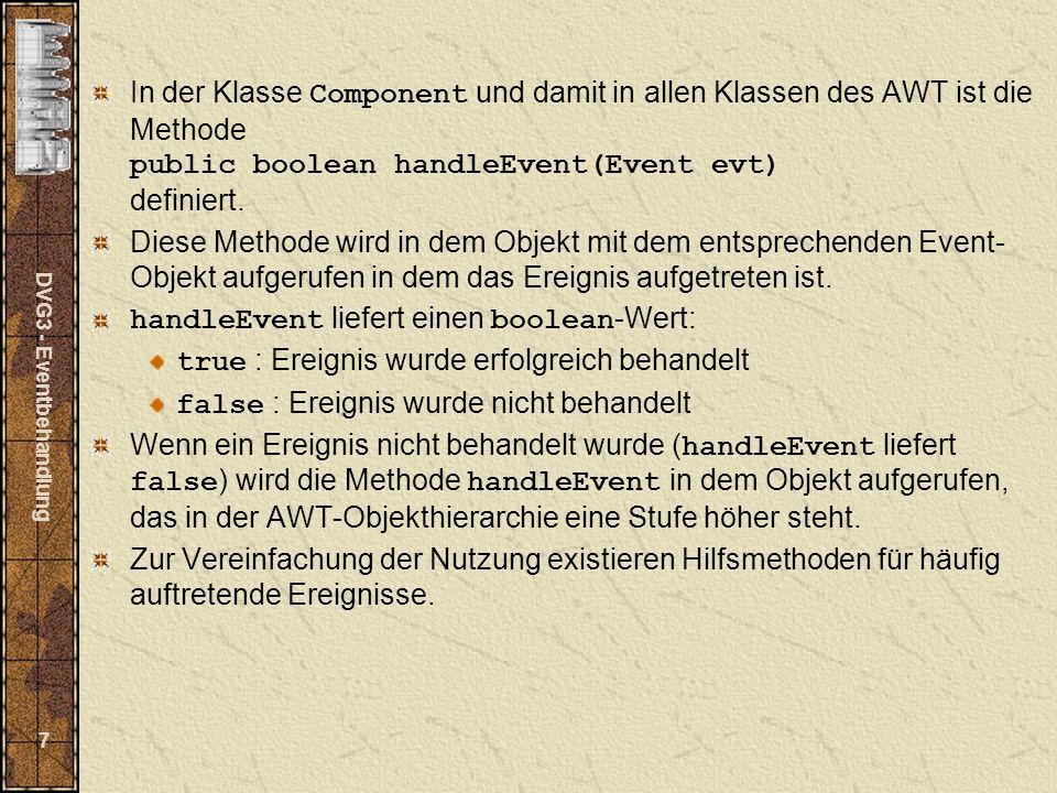 DVG3 - Eventbehandlung 7 In der Klasse Component und damit in allen Klassen des AWT ist die Methode public boolean handleEvent(Event evt) definiert. D