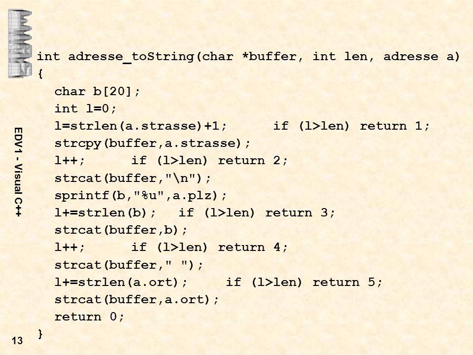 EDV1 - Visual C++ 13 int adresse_toString(char *buffer, int len, adresse a) { char b[20]; int l=0; l=strlen(a.strasse)+1;if (l>len) return 1; strcpy(b