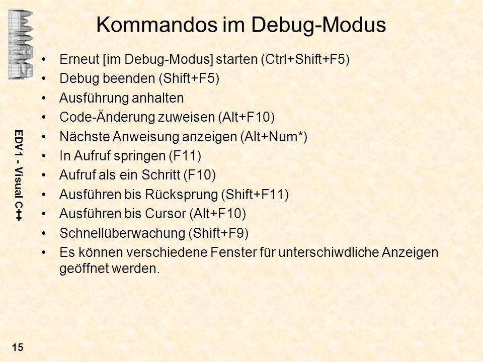 EDV1 - Visual C++ 15 Kommandos im Debug-Modus Erneut [im Debug-Modus] starten (Ctrl+Shift+F5) Debug beenden (Shift+F5) Ausführung anhalten Code-Änderu