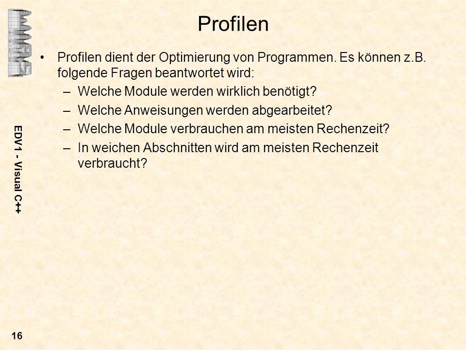 EDV1 - Visual C++ 16 Profilen Profilen dient der Optimierung von Programmen. Es können z.B. folgende Fragen beantwortet wird: –Welche Module werden wi