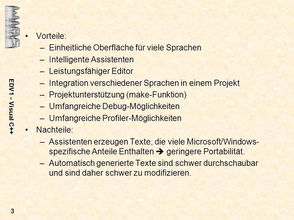 EDV1 - Visual C++ 3 Vorteile: –Einheitliche Oberfläche für viele Sprachen –Intelligente Assistenten –Leistungsfähiger Editor –Integration verschiedene
