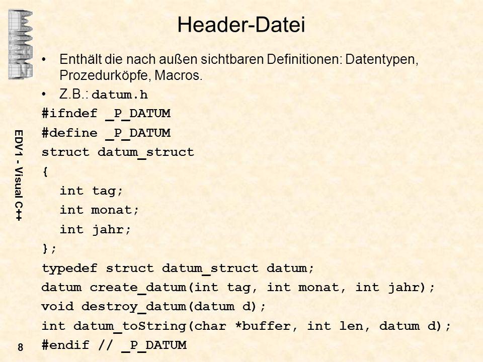 EDV1 - Visual C++ 8 Header-Datei Enthält die nach außen sichtbaren Definitionen: Datentypen, Prozedurköpfe, Macros. Z.B.: datum.h #ifndef _P_DATUM #de