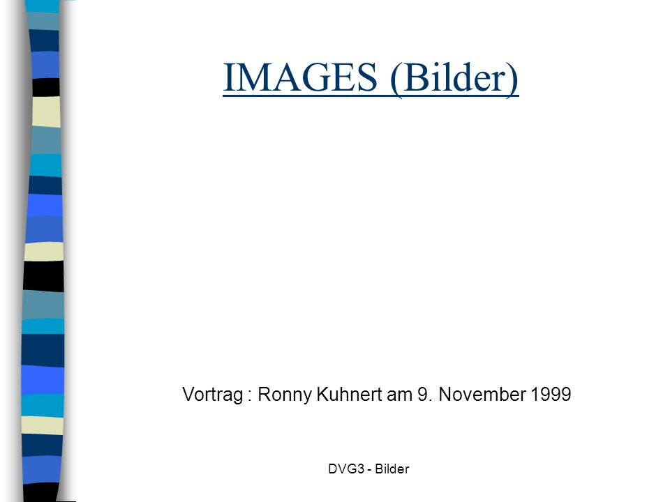 DVG3 - Bilder IMAGES (Bilder) Vortrag : Ronny Kuhnert am 9. November 1999