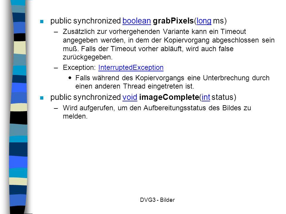 DVG3 - Bilder n public synchronized boolean grabPixels(long ms) – Zusätzlich zur vorhergehenden Variante kann ein Timeout angegeben werden, in dem der Kopiervorgang abgeschlossen sein muß.