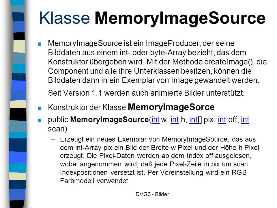DVG3 - Bilder Klasse MemoryImageSource MemoryImageSource ist ein ImageProducer, der seine Bilddaten aus einem int- oder byte-Array bezieht, das dem Konstruktor übergeben wird.