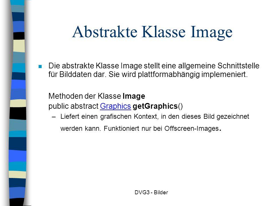 DVG3 - Bilder Abstrakte Klasse Image Die abstrakte Klasse Image stellt eine allgemeine Schnittstelle für Bilddaten dar.