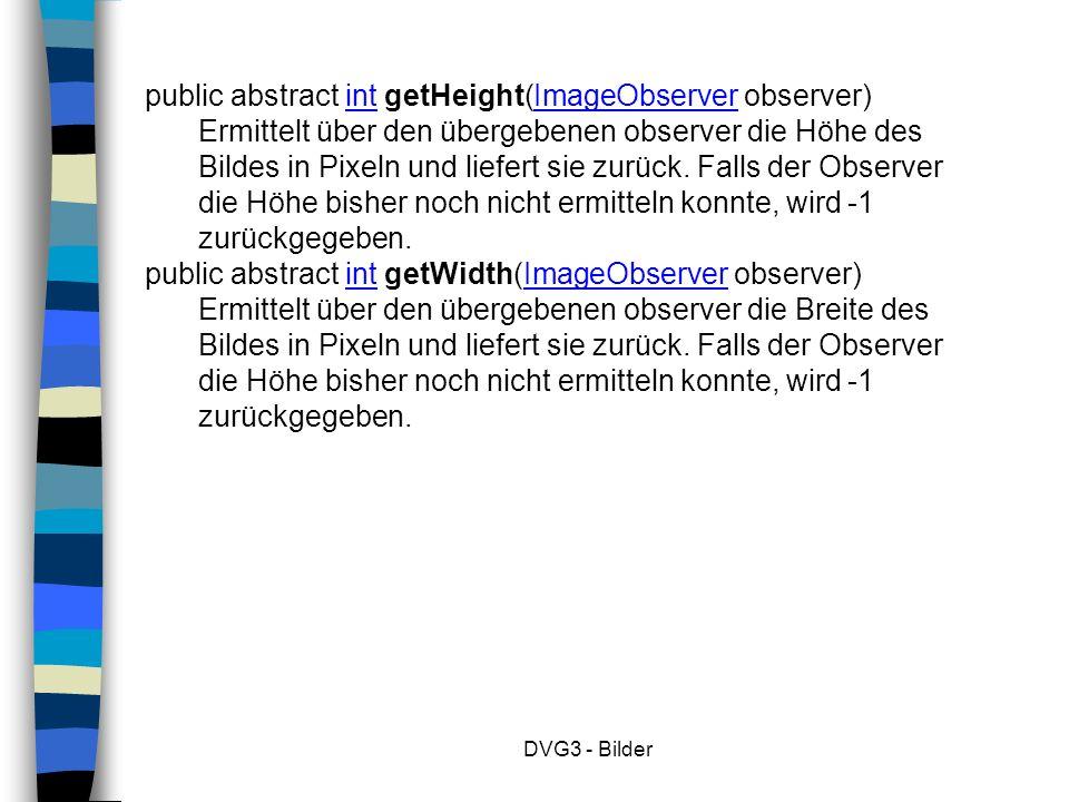DVG3 - Bilder public abstract int getHeight(ImageObserver observer) Ermittelt über den übergebenen observer die Höhe des Bildes in Pixeln und liefert sie zurück.