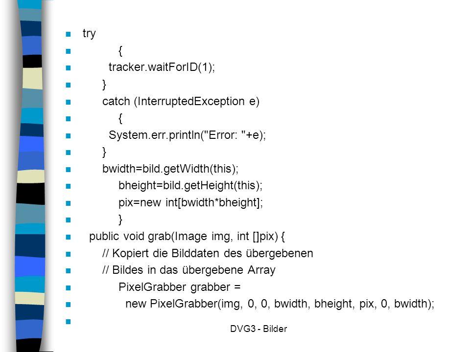 DVG3 - Bilder n try n { n tracker.waitForID(1); n } n catch (InterruptedException e) n { n System.err.println( Error: +e); n } n bwidth=bild.getWidth(this); n bheight=bild.getHeight(this); n pix=new int[bwidth*bheight]; n } n public void grab(Image img, int []pix) { n // Kopiert die Bilddaten des übergebenen n // Bildes in das übergebene Array n PixelGrabber grabber = n new PixelGrabber(img, 0, 0, bwidth, bheight, pix, 0, bwidth); n