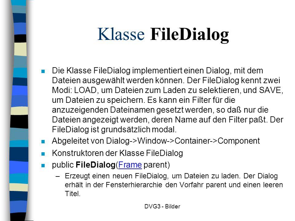 DVG3 - Bilder Klasse FileDialog n Die Klasse FileDialog implementiert einen Dialog, mit dem Dateien ausgewählt werden können.