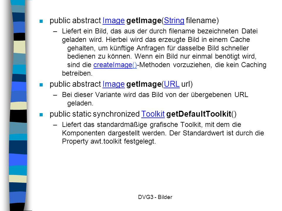 DVG3 - Bilder n public abstract Image getImage(String filename) – Liefert ein Bild, das aus der durch filename bezeichneten Datei geladen wird.