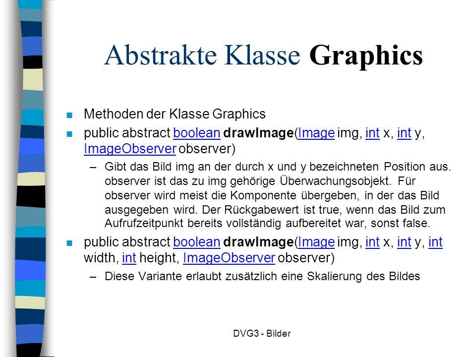 DVG3 - Bilder Abstrakte Klasse Graphics n Methoden der Klasse Graphics n public abstract boolean drawImage(Image img, int x, int y, ImageObserver observer) –Gibt das Bild img an der durch x und y bezeichneten Position aus.