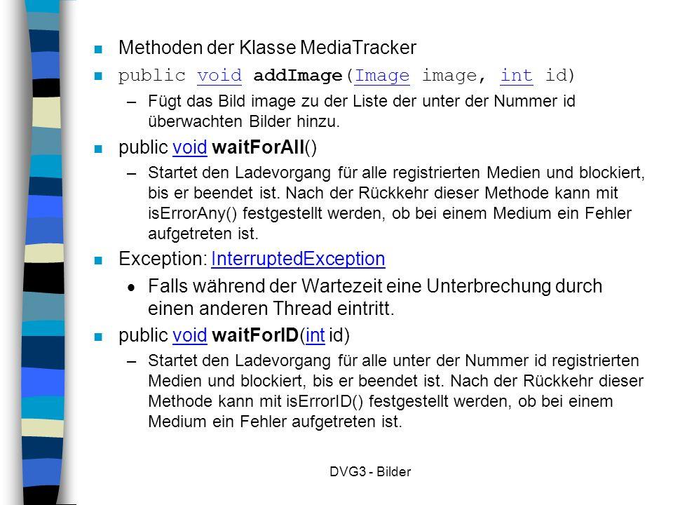 DVG3 - Bilder Methoden der Klasse MediaTracker n public void addImage(Image image, int id) – Fügt das Bild image zu der Liste der unter der Nummer id überwachten Bilder hinzu.