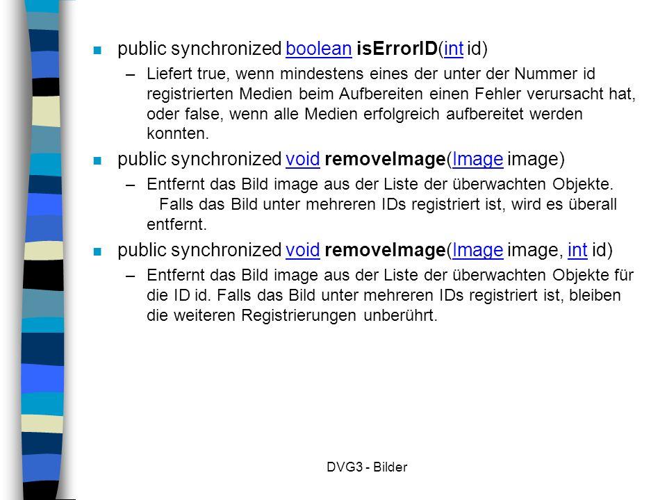 DVG3 - Bilder n public synchronized boolean isErrorID(int id) – Liefert true, wenn mindestens eines der unter der Nummer id registrierten Medien beim Aufbereiten einen Fehler verursacht hat, oder false, wenn alle Medien erfolgreich aufbereitet werden konnten.
