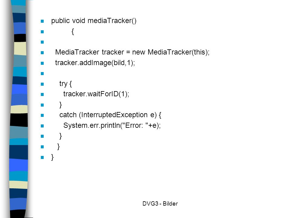 DVG3 - Bilder n public void mediaTracker() n { n n MediaTracker tracker = new MediaTracker(this); n tracker.addImage(bild,1); n n try { n tracker.waitForID(1); n } n catch (InterruptedException e) { n System.err.println( Error: +e); n }