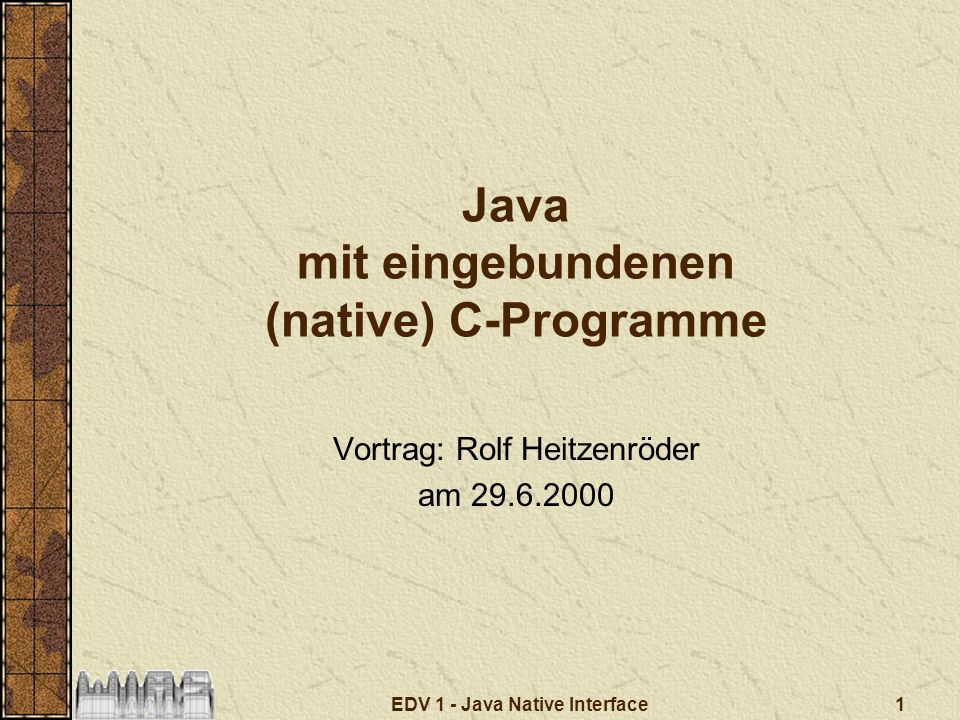 1EDV 1 - Java Native Interface Java mit eingebundenen (native) C-Programme Vortrag: Rolf Heitzenröder am 29.6.2000