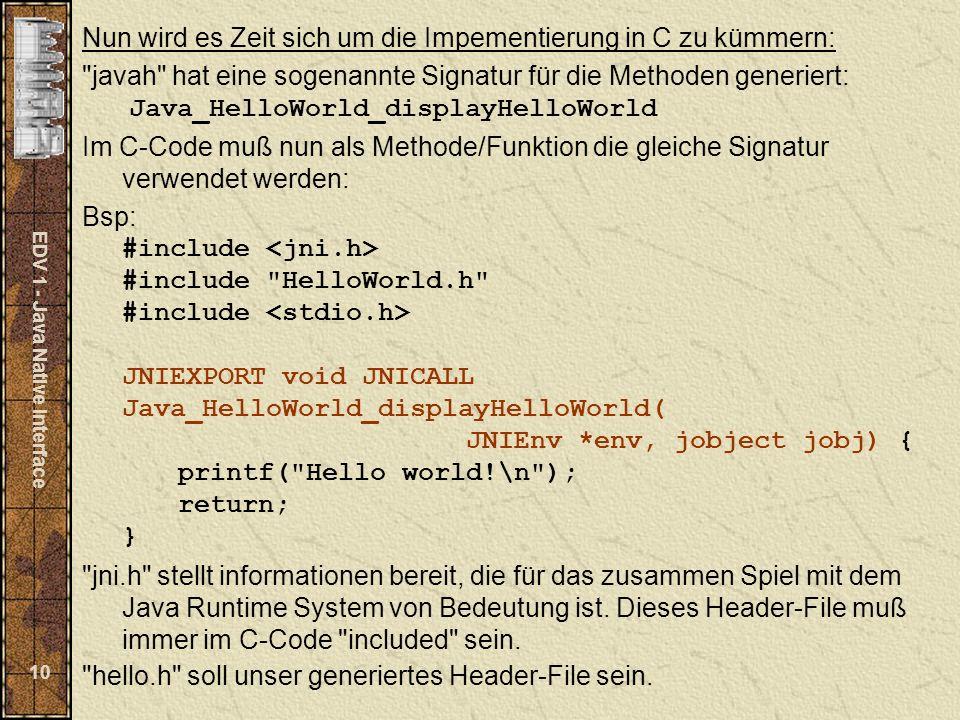 EDV 1 - Java Native Interface 10 Nun wird es Zeit sich um die Impementierung in C zu kümmern: javah hat eine sogenannte Signatur für die Methoden generiert: Java_HelloWorld_displayHelloWorld Im C-Code muß nun als Methode/Funktion die gleiche Signatur verwendet werden: Bsp: #include #include HelloWorld.h #include JNIEXPORT void JNICALL Java_HelloWorld_displayHelloWorld( JNIEnv *env, jobject jobj) { printf( Hello world!\n ); return; } jni.h stellt informationen bereit, die für das zusammen Spiel mit dem Java Runtime System von Bedeutung ist.