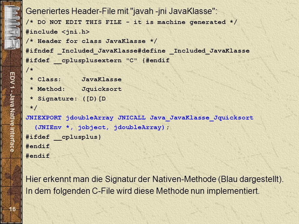 EDV 1 - Java Native Interface 16 Generiertes Header-File mit javah -jni JavaKlasse : /* DO NOT EDIT THIS FILE - it is machine generated */ #include /* Header for class JavaKlasse */ #ifndef _Included_JavaKlasse#define _Included_JavaKlasse #ifdef __cplusplusextern C {#endif /* * Class: JavaKlasse * Method: Jquicksort * Signature: ([D)[D */ JNIEXPORT jdoubleArray JNICALL Java_JavaKlasse_Jquicksort (JNIEnv *, jobject, jdoubleArray); #ifdef __cplusplus} #endif Hier erkennt man die Signatur der Nativen-Methode (Blau dargestellt).