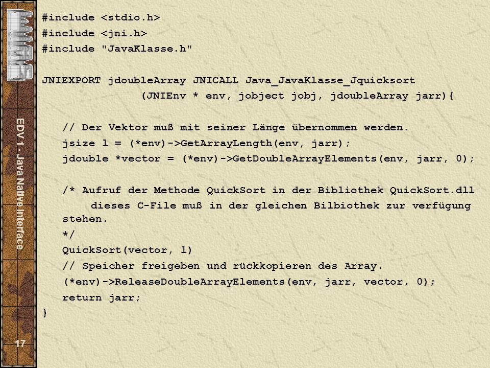EDV 1 - Java Native Interface 17 #include #include JavaKlasse.h JNIEXPORT jdoubleArray JNICALL Java_JavaKlasse_Jquicksort (JNIEnv * env, jobject jobj, jdoubleArray jarr){ // Der Vektor muß mit seiner Länge übernommen werden.