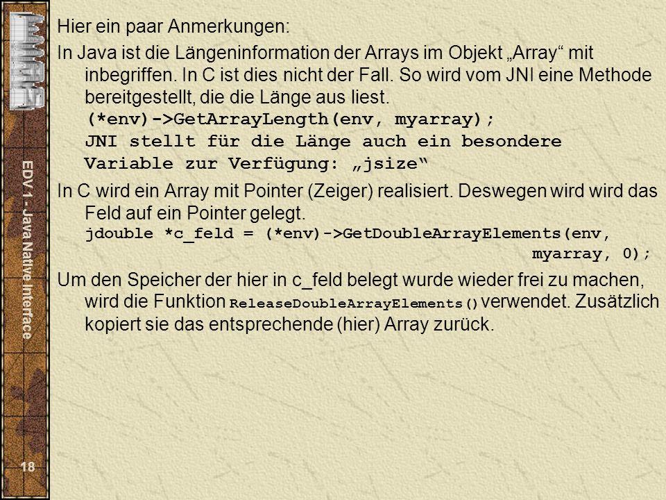 EDV 1 - Java Native Interface 18 Hier ein paar Anmerkungen: In Java ist die Längeninformation der Arrays im Objekt Array mit inbegriffen. In C ist die